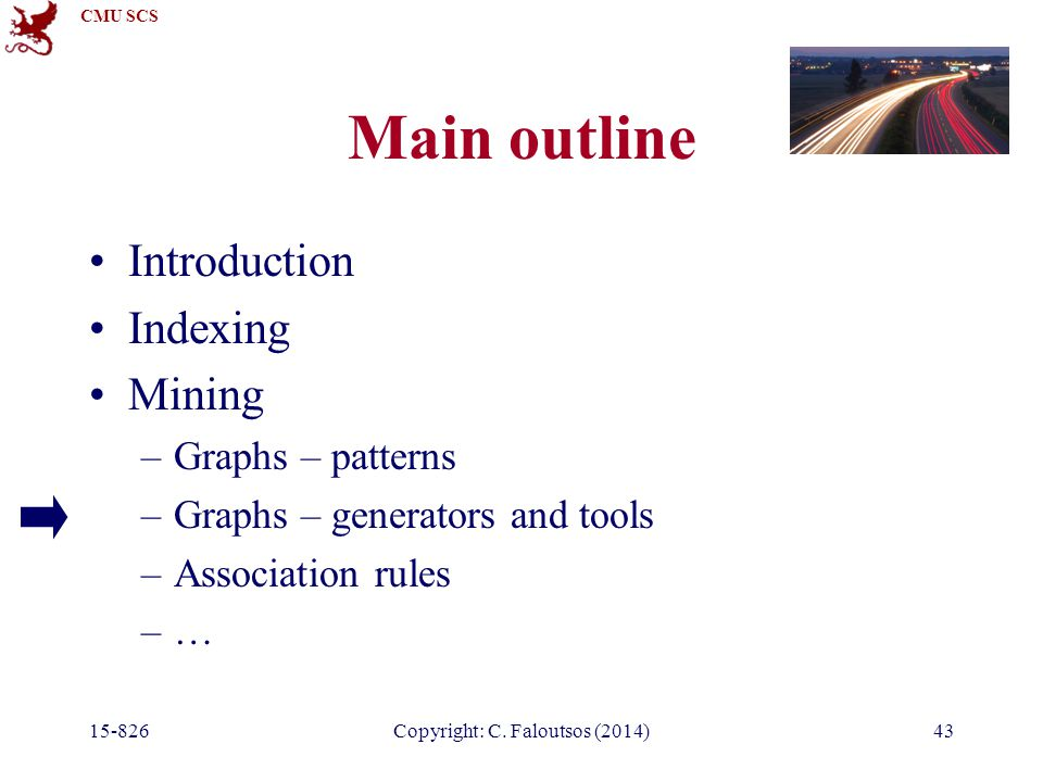 CMU SCS Main outline Introduction Indexing Mining –Graphs – patterns –Graphs – generators and tools –Association rules –… Copyright: C.