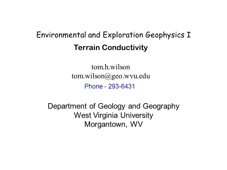 Environmental and Exploration Geophysics I tom.h.wilson Department of Geology and Geography West Virginia University Morgantown, WV Terrain Conductivity Phone