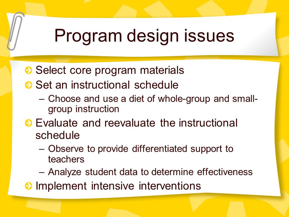 Program design issues Select core program materials Set an instructional schedule –Choose and use a diet of whole-group and small- group instruction Evaluate and reevaluate the instructional schedule –Observe to provide differentiated support to teachers –Analyze student data to determine effectiveness Implement intensive interventions