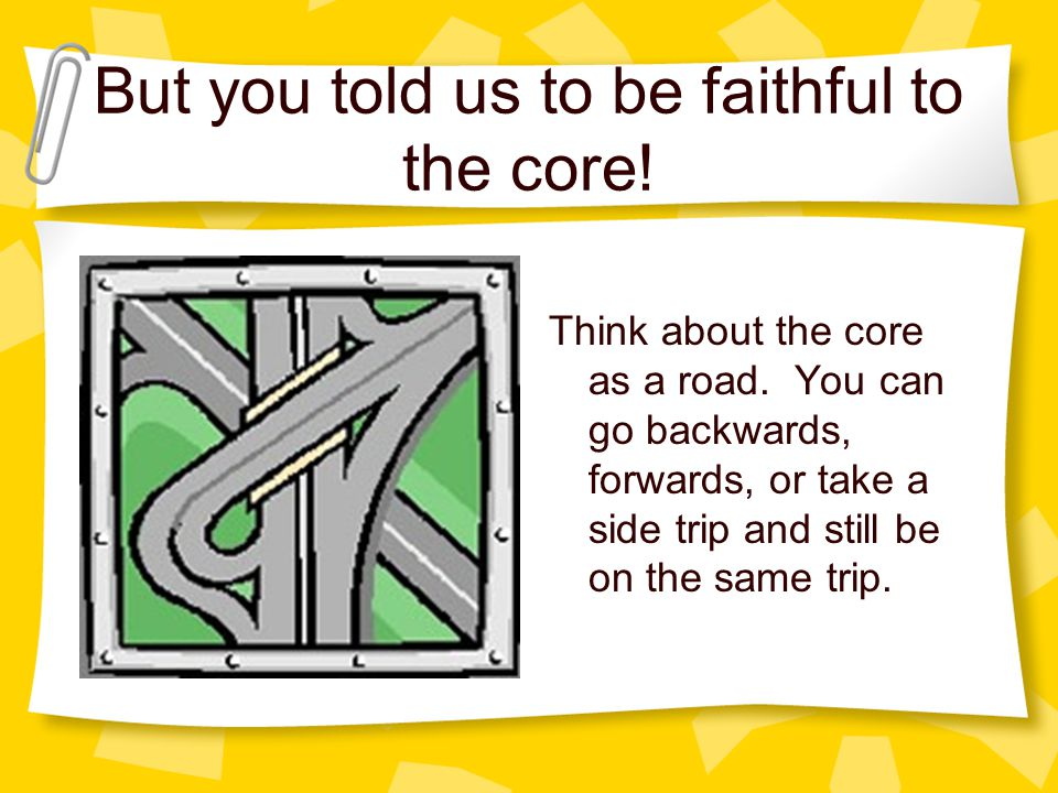 But you told us to be faithful to the core. Think about the core as a road.