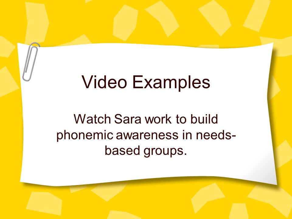Video Examples Watch Sara work to build phonemic awareness in needs- based groups.