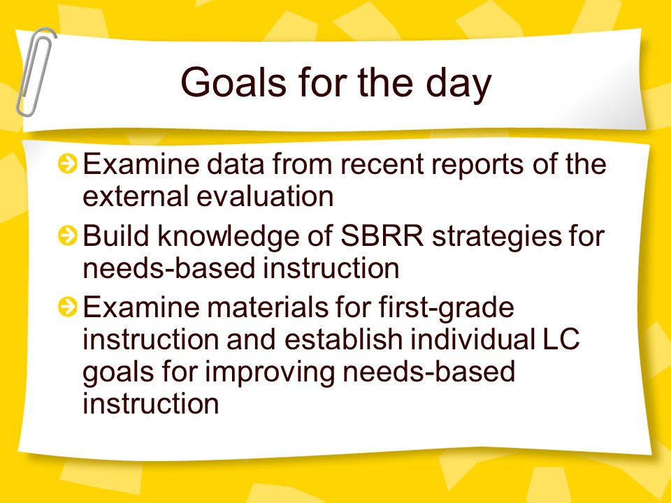 Goals for the day Examine data from recent reports of the external evaluation Build knowledge of SBRR strategies for needs-based instruction Examine materials for first-grade instruction and establish individual LC goals for improving needs-based instruction