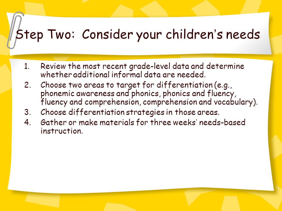 Step Two: Consider your children ' s needs 1.Review the most recent grade-level data and determine whether additional informal data are needed.