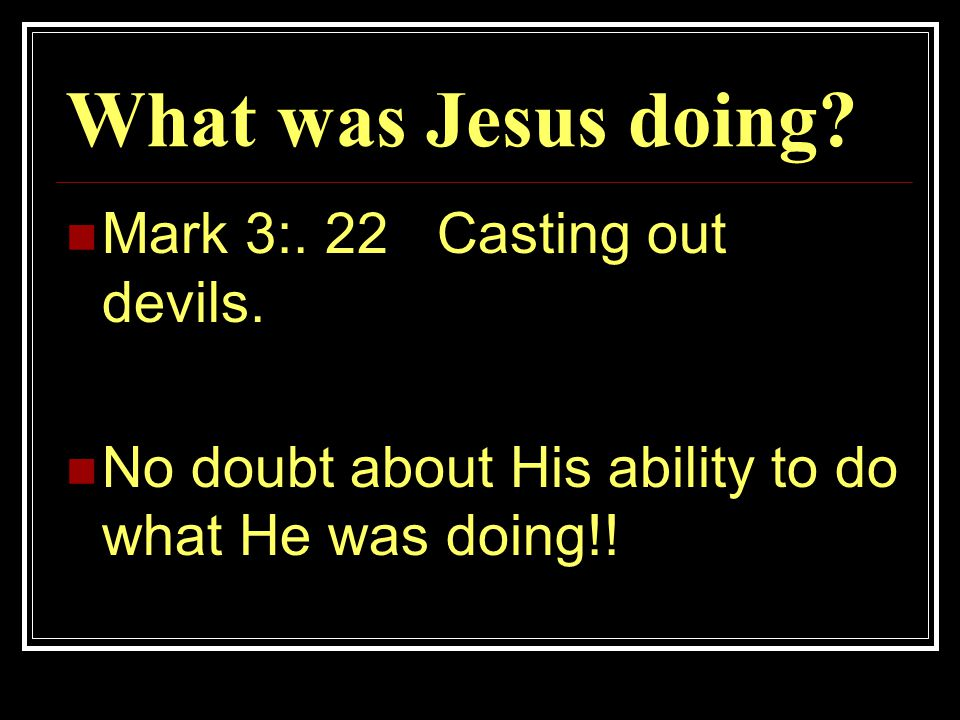 What was Jesus doing. Mark 3:. 22 Casting out devils.