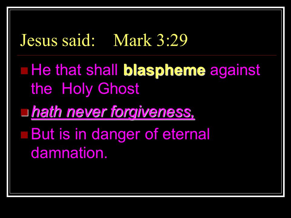 Jesus said: Mark 3:29 blaspheme He that shall blaspheme against the Holy Ghost hath never forgiveness, hath never forgiveness, But is in danger of eternal damnation.