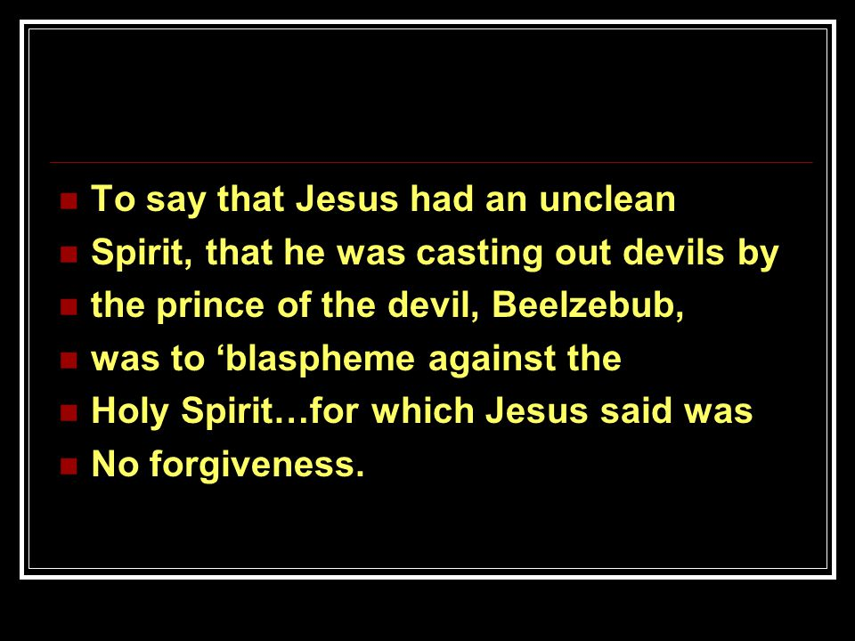 To say that Jesus had an unclean Spirit, that he was casting out devils by the prince of the devil, Beelzebub, was to 'blaspheme against the Holy Spirit…for which Jesus said was No forgiveness.