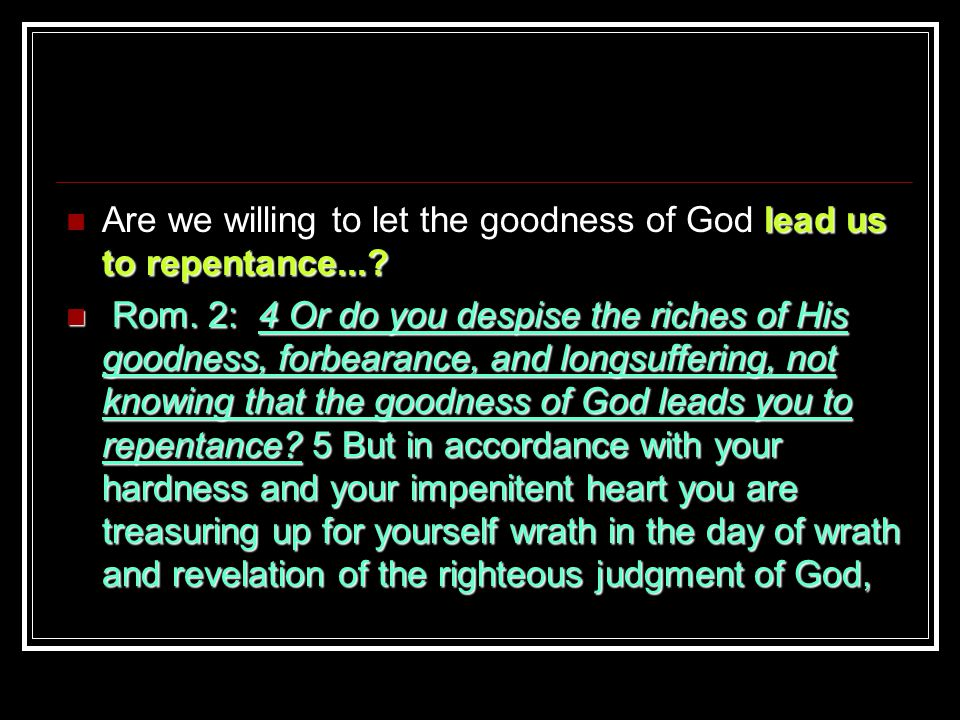 lead us to repentance.... Are we willing to let the goodness of God lead us to repentance....