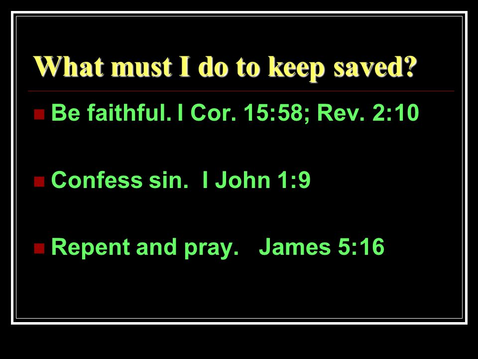 What must I do to keep saved. Be faithful. I Cor.