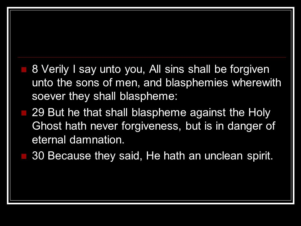 8 Verily I say unto you, All sins shall be forgiven unto the sons of men, and blasphemies wherewith soever they shall blaspheme: 29 But he that shall blaspheme against the Holy Ghost hath never forgiveness, but is in danger of eternal damnation.