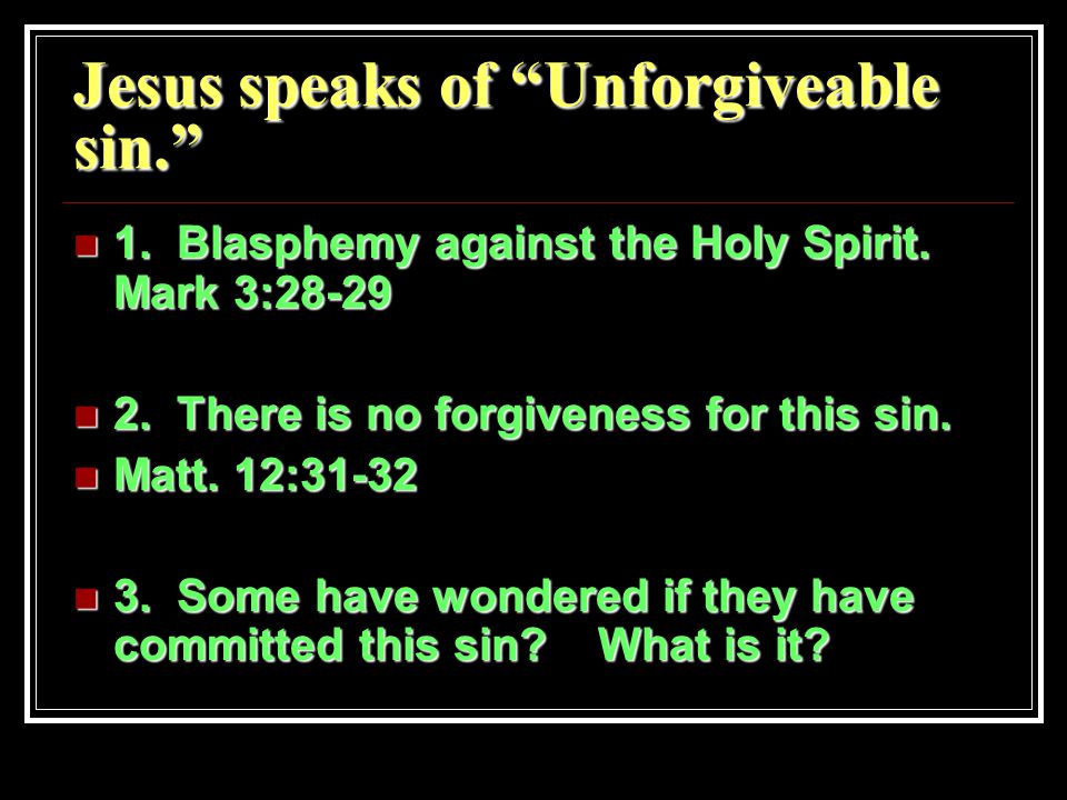 Jesus speaks of Unforgiveable sin. 1. Blasphemy against the Holy Spirit.