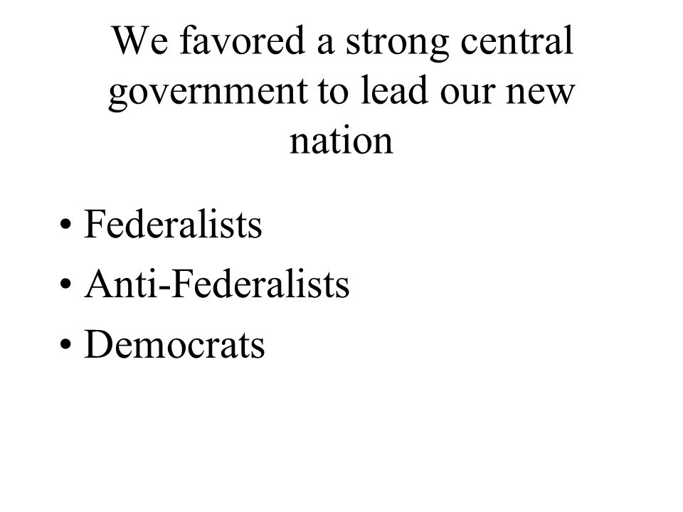 We favored a strong central government to lead our new nation Federalists Anti-Federalists Democrats