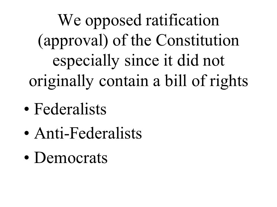 We opposed ratification (approval) of the Constitution especially since it did not originally contain a bill of rights Federalists Anti-Federalists Democrats