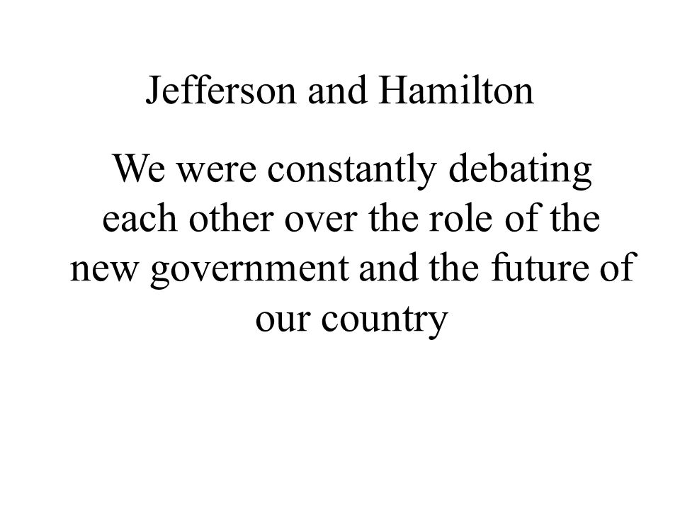 Jefferson and Hamilton We were constantly debating each other over the role of the new government and the future of our country