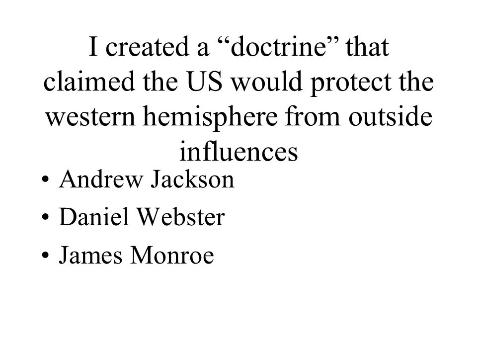 I created a doctrine that claimed the US would protect the western hemisphere from outside influences Andrew Jackson Daniel Webster James Monroe