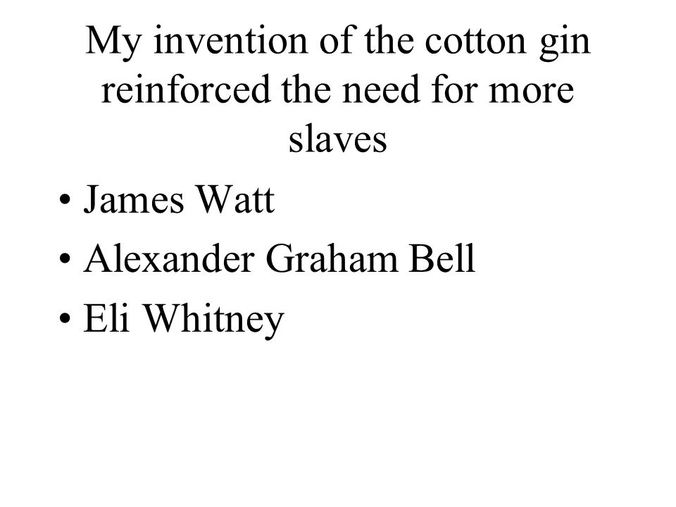 My invention of the cotton gin reinforced the need for more slaves James Watt Alexander Graham Bell Eli Whitney