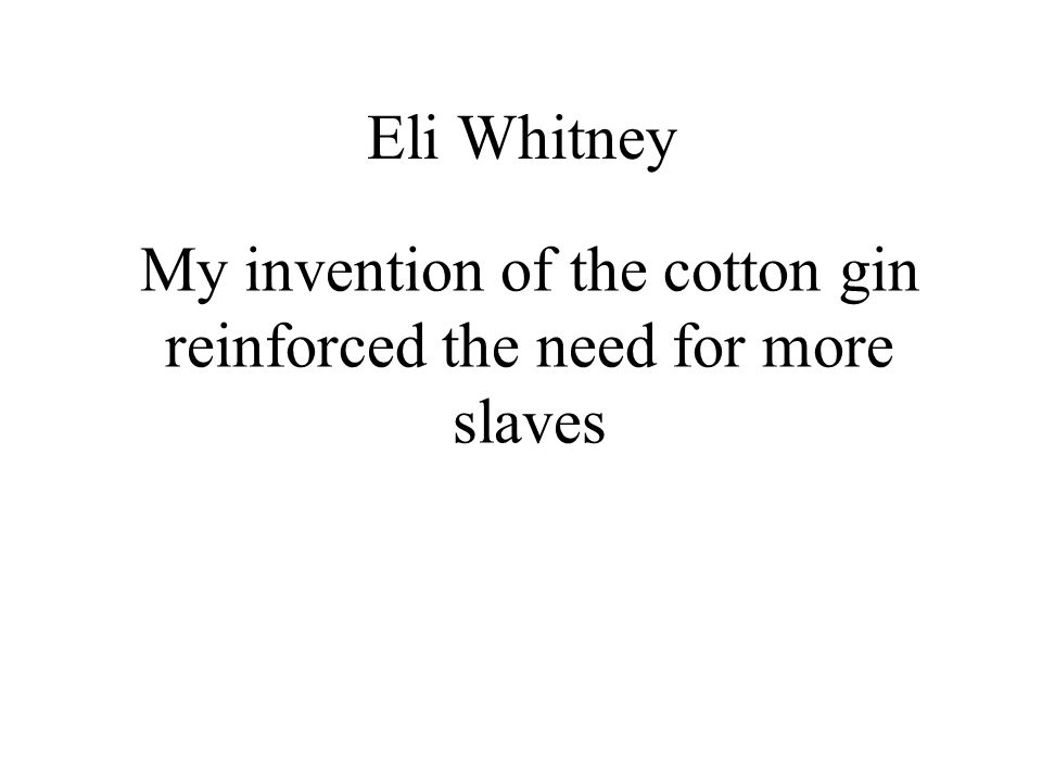 My invention of the cotton gin reinforced the need for more slaves