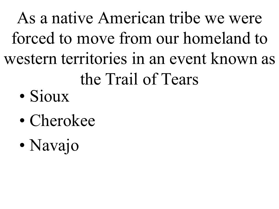 As a native American tribe we were forced to move from our homeland to western territories in an event known as the Trail of Tears Sioux Cherokee Navajo