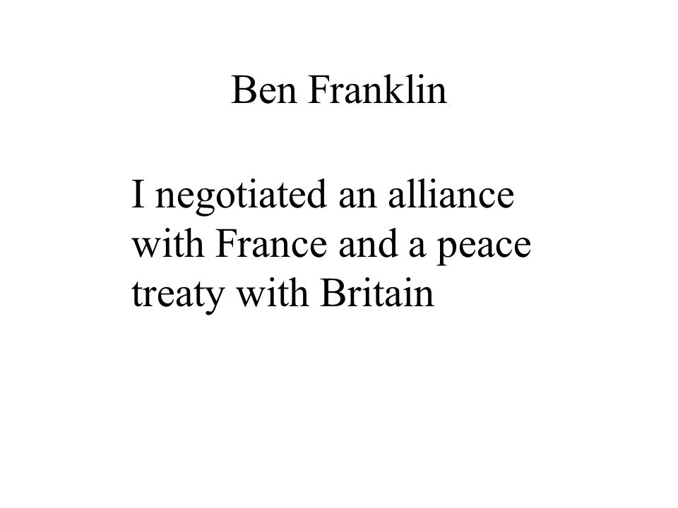 I negotiated an alliance with France and a peace treaty with Britain