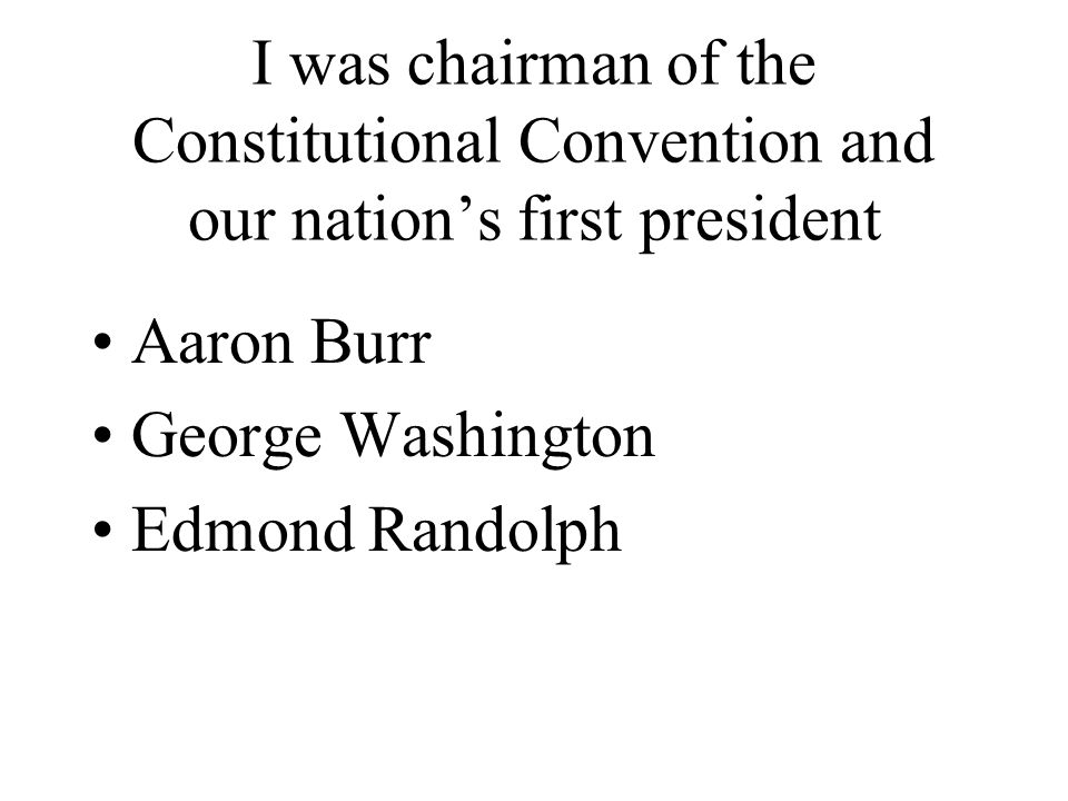 I was chairman of the Constitutional Convention and our nation's first president Aaron Burr George Washington Edmond Randolph