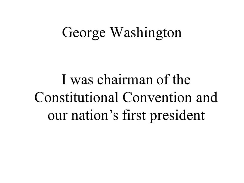 George Washington I was chairman of the Constitutional Convention and our nation's first president