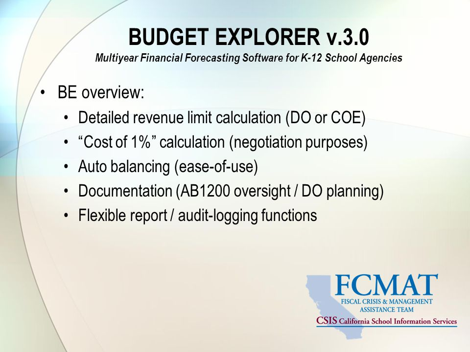 BUDGET EXPLORER v.3.0 Multiyear Financial Forecasting Software for K-12 School Agencies BE overview: Detailed revenue limit calculation (DO or COE) Cost of 1% calculation (negotiation purposes) Auto balancing (ease-of-use) Documentation (AB1200 oversight / DO planning) Flexible report / audit-logging functions