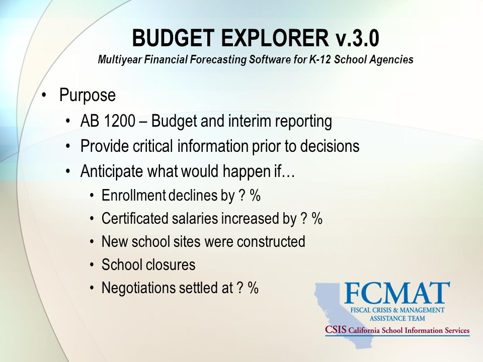 BUDGET EXPLORER v.3.0 Multiyear Financial Forecasting Software for K-12 School Agencies Purpose AB 1200 – Budget and interim reporting Provide critical information prior to decisions Anticipate what would happen if… Enrollment declines by .