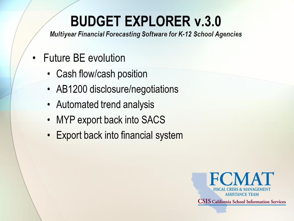 BUDGET EXPLORER v.3.0 Multiyear Financial Forecasting Software for K-12 School Agencies Future BE evolution Cash flow/cash position AB1200 disclosure/negotiations Automated trend analysis MYP export back into SACS Export back into financial system