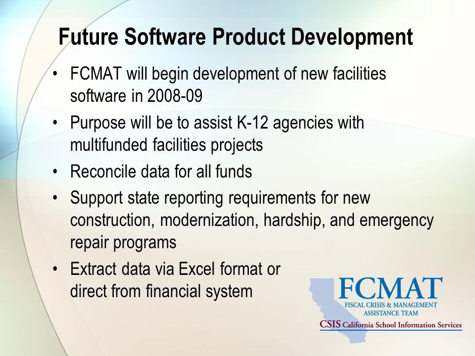 Future Software Product Development FCMAT will begin development of new facilities software in Purpose will be to assist K-12 agencies with multifunded facilities projects Reconcile data for all funds Support state reporting requirements for new construction, modernization, hardship, and emergency repair programs Extract data via Excel format or direct from financial system