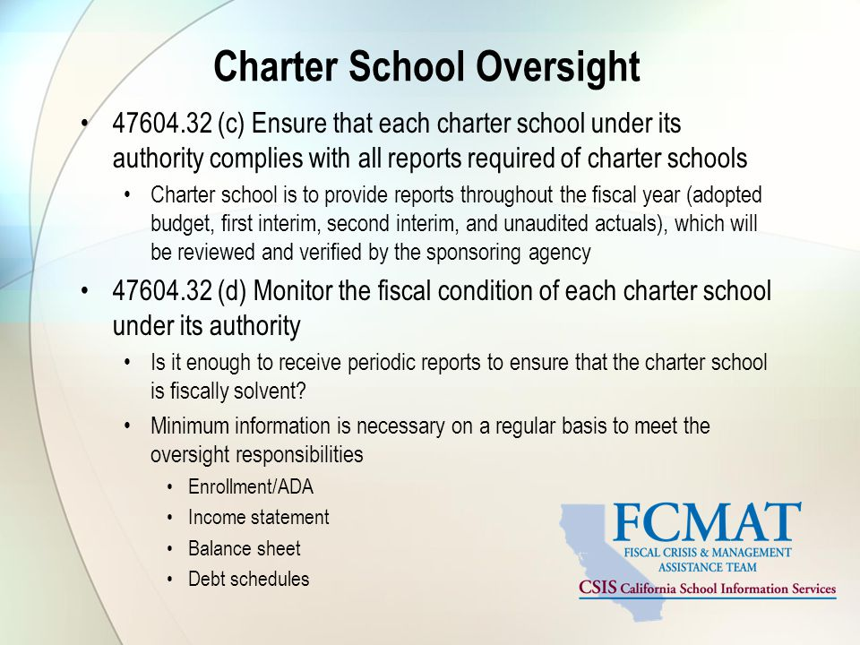 Charter School Oversight (c) Ensure that each charter school under its authority complies with all reports required of charter schools Charter school is to provide reports throughout the fiscal year (adopted budget, first interim, second interim, and unaudited actuals), which will be reviewed and verified by the sponsoring agency (d) Monitor the fiscal condition of each charter school under its authority Is it enough to receive periodic reports to ensure that the charter school is fiscally solvent.
