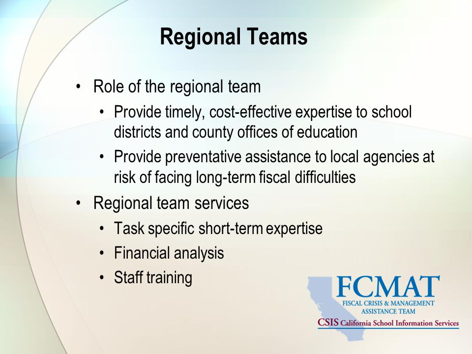 Regional Teams Role of the regional team Provide timely, cost-effective expertise to school districts and county offices of education Provide preventative assistance to local agencies at risk of facing long-term fiscal difficulties Regional team services Task specific short-term expertise Financial analysis Staff training