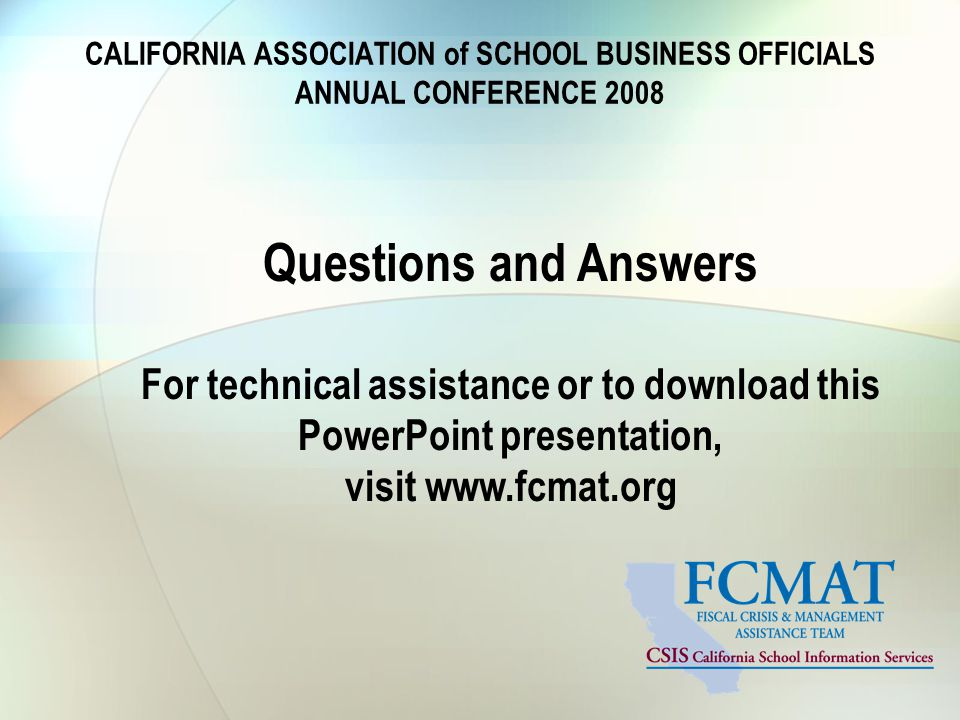 CALIFORNIA ASSOCIATION of SCHOOL BUSINESS OFFICIALS ANNUAL CONFERENCE 2008 Questions and Answers For technical assistance or to download this PowerPoint presentation, visit