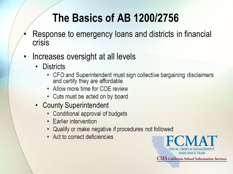 The Basics of AB 1200/2756 Response to emergency loans and districts in financial crisis Increases oversight at all levels Districts CFO and Superintendent must sign collective bargaining disclaimers and certify they are affordable Allow more time for COE review Cuts must be acted on by board County Superintendent Conditional approval of budgets Earlier intervention Qualify or make negative if procedures not followed Act to correct deficiencies