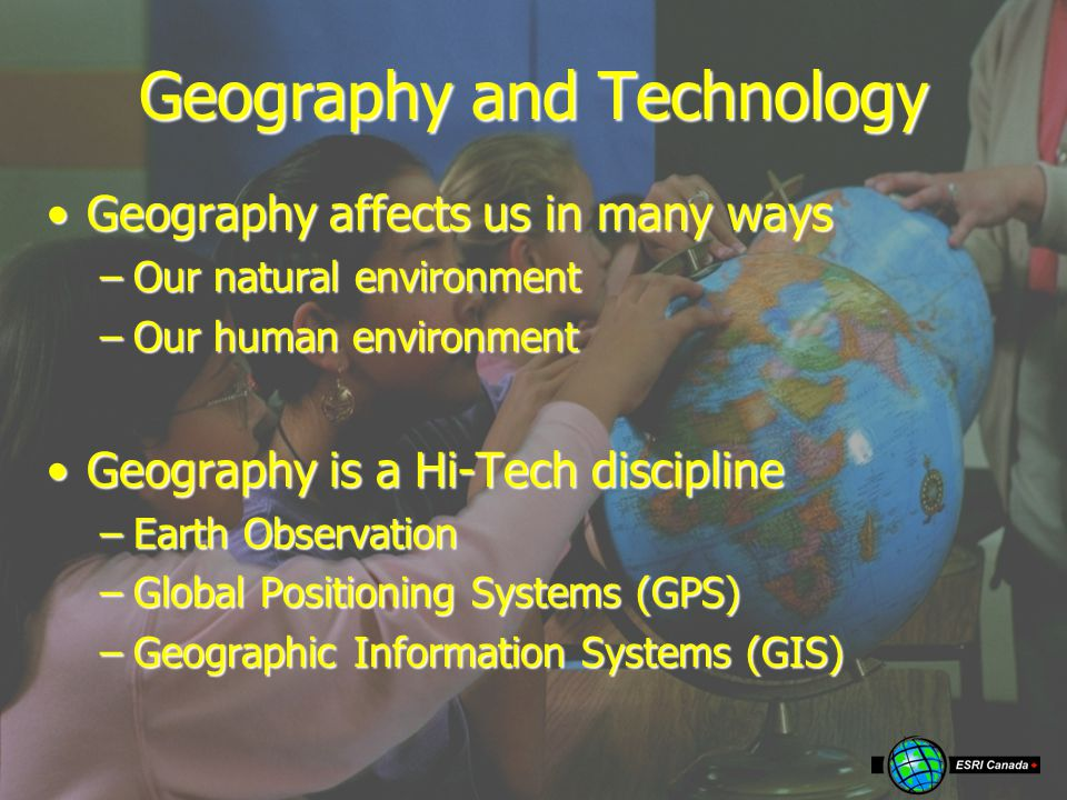 Geography and Technology Geography affects us in many waysGeography affects us in many ways –Our natural environment –Our human environment Geography is a Hi-Tech disciplineGeography is a Hi-Tech discipline –Earth Observation –Global Positioning Systems (GPS) –Geographic Information Systems (GIS)