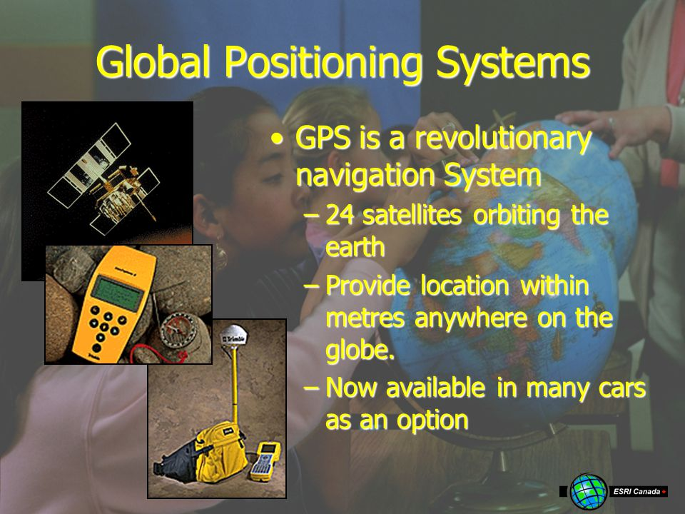 Global Positioning Systems GPS is a revolutionary navigation SystemGPS is a revolutionary navigation System –24 satellites orbiting the earth –Provide location within metres anywhere on the globe.