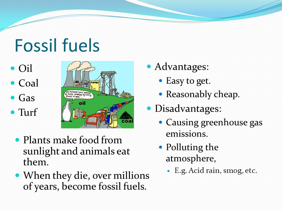 Fossil fuels Oil Coal Gas Turf Advantages: Easy to get.
