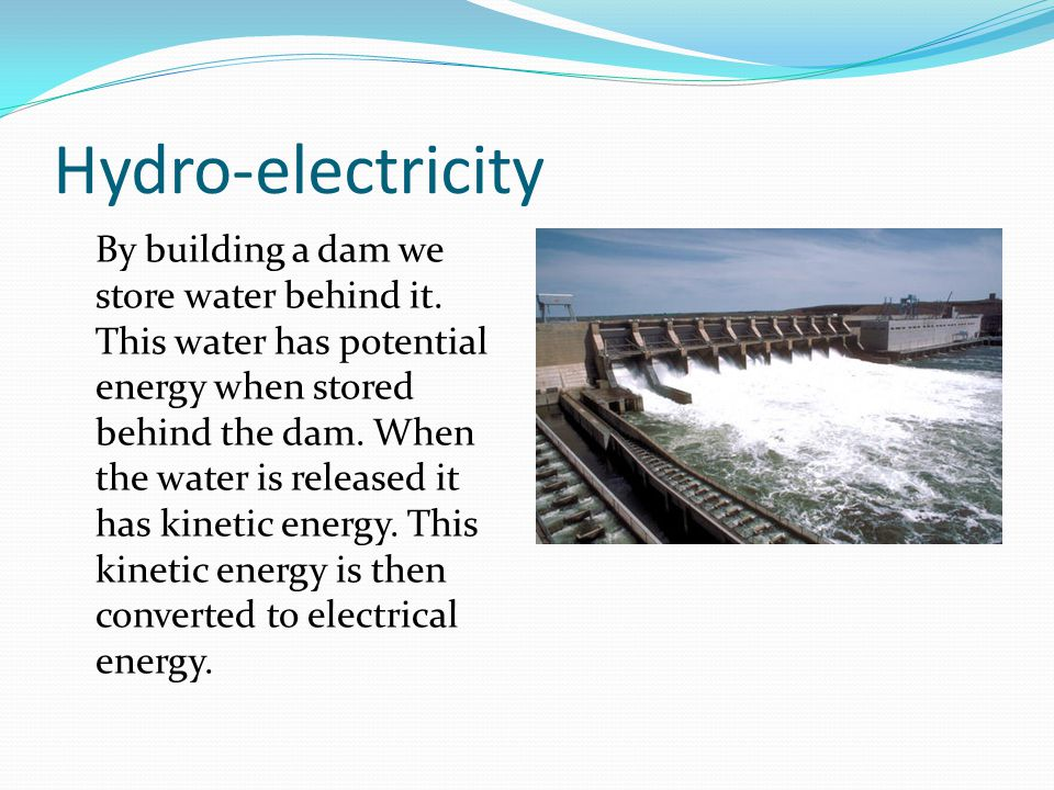 Hydro-electricity By building a dam we store water behind it.