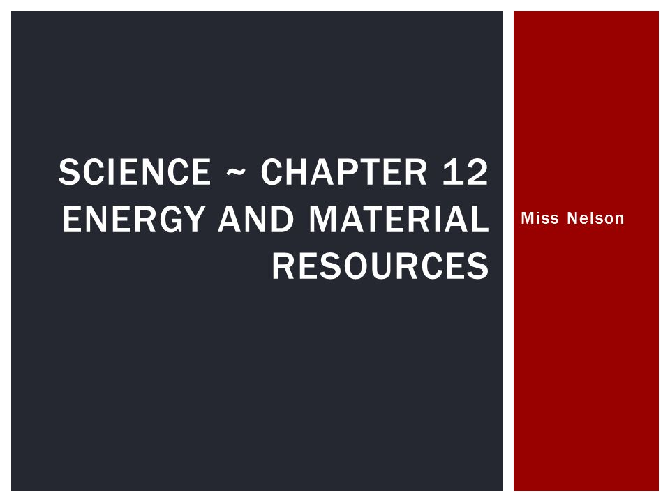 Miss Nelson SCIENCE ~ CHAPTER 12 ENERGY AND MATERIAL RESOURCES