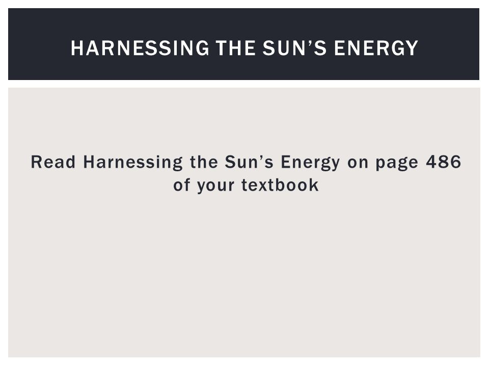 Read Harnessing the Sun's Energy on page 486 of your textbook HARNESSING THE SUN'S ENERGY