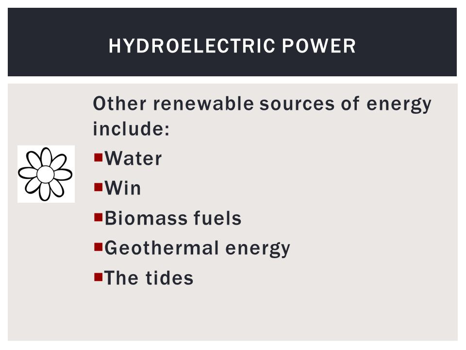 Other renewable sources of energy include:  Water  Win  Biomass fuels  Geothermal energy  The tides HYDROELECTRIC POWER