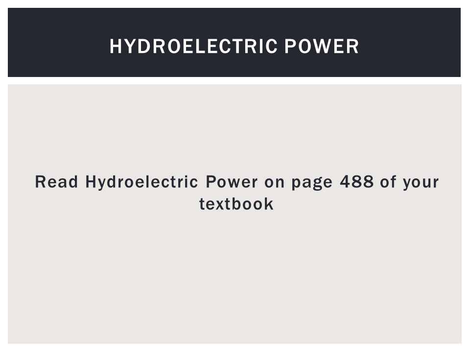 Read Hydroelectric Power on page 488 of your textbook HYDROELECTRIC POWER