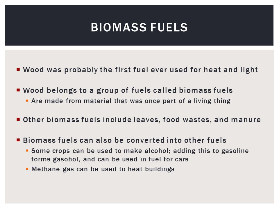  Wood was probably the first fuel ever used for heat and light  Wood belongs to a group of fuels called biomass fuels  Are made from material that was once part of a living thing  Other biomass fuels include leaves, food wastes, and manure  Biomass fuels can also be converted into other fuels  Some crops can be used to make alcohol; adding this to gasoline forms gasohol, and can be used in fuel for cars  Methane gas can be used to heat buildings BIOMASS FUELS