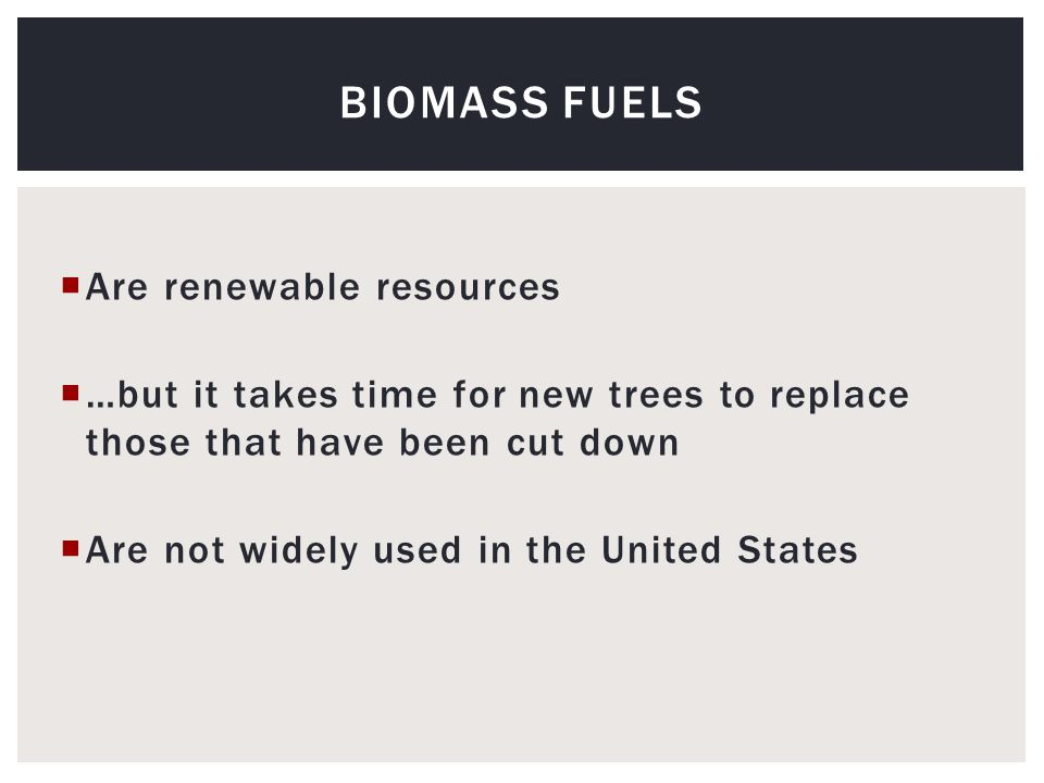  Are renewable resources  …but it takes time for new trees to replace those that have been cut down  Are not widely used in the United States BIOMASS FUELS