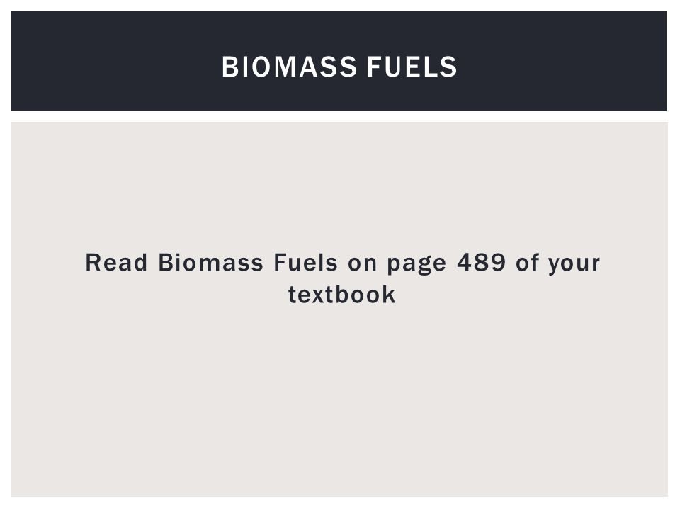 Read Biomass Fuels on page 489 of your textbook BIOMASS FUELS