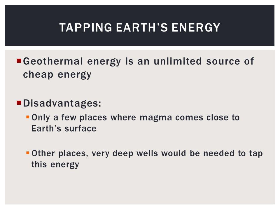  Geothermal energy is an unlimited source of cheap energy  Disadvantages:  Only a few places where magma comes close to Earth's surface  Other places, very deep wells would be needed to tap this energy TAPPING EARTH'S ENERGY