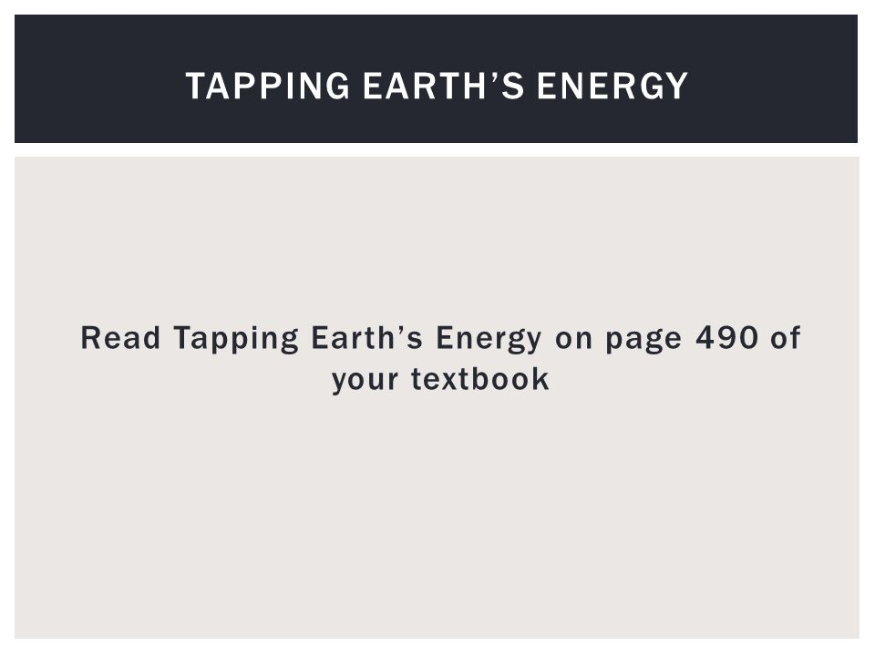 Read Tapping Earth's Energy on page 490 of your textbook TAPPING EARTH'S ENERGY