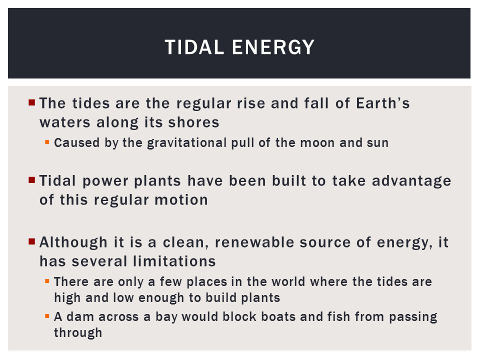 The tides are the regular rise and fall of Earth's waters along its shores  Caused by the gravitational pull of the moon and sun  Tidal power plants have been built to take advantage of this regular motion  Although it is a clean, renewable source of energy, it has several limitations  There are only a few places in the world where the tides are high and low enough to build plants  A dam across a bay would block boats and fish from passing through TIDAL ENERGY