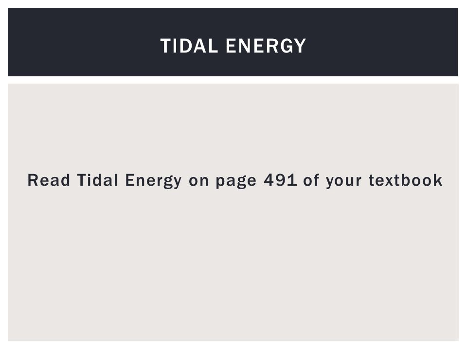 Read Tidal Energy on page 491 of your textbook TIDAL ENERGY