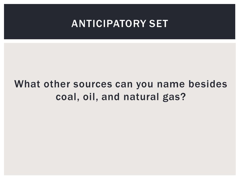 What other sources can you name besides coal, oil, and natural gas ANTICIPATORY SET