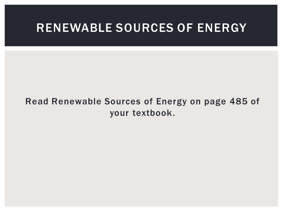 Read Renewable Sources of Energy on page 485 of your textbook. RENEWABLE SOURCES OF ENERGY