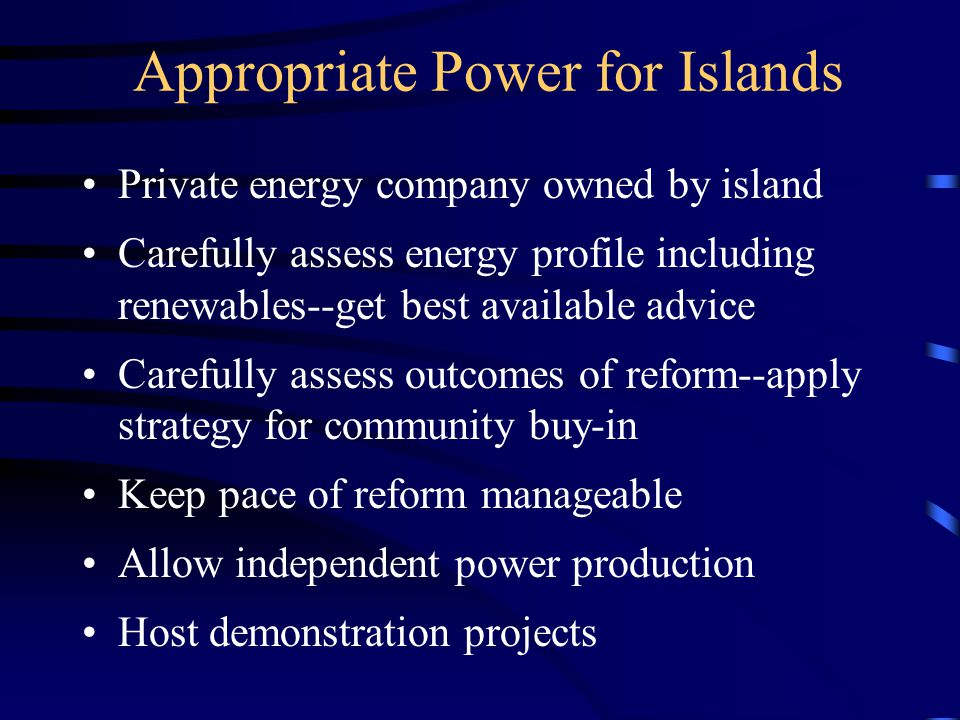 Appropriate Power for Islands Private energy company owned by island Carefully assess energy profile including renewables--get best available advice Carefully assess outcomes of reform--apply strategy for community buy-in Keep pace of reform manageable Allow independent power production Host demonstration projects